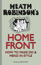 Heath Robinson's Home Front: How to Make Do and Mend in Style by W. Heath Robins