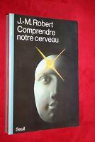 COMPRENDRE NOTRE CERVEAU par J.M. ROBERT EDITIONS DU SEUIL 1982