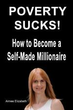 Poverty Sucks! How to Become a Self-Made Millionaire by Aimee Elizabeth...