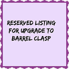 Upgrade to Barrel Clasp--existing customer order