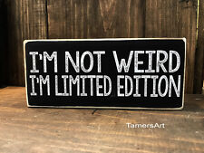 I'M Not Weird I'M Limited Edition. wood Sign 3.5X8 inches, Made In Usa