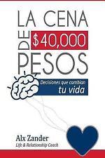La Cena de $40,000 Pesos : Decisiones Que Cambian Tu Vida by Alx Alx Zander...