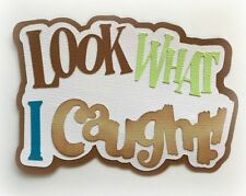LOOK WHAT I CAUGHT! TITLE PREMADE PAPER PIECING PIECE 3D DIE CUT MYTB KIRA