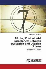 Filming Postcolonial Casablanca : Between Dystopian and Utopian Spaces by.