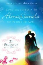 Como Encontrar a Tu Alma Gemela Sin Perder Tu Alma : 21 Secretos para Mujeres...