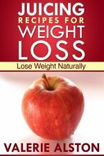 Juicing Recipes for Weight Loss : Lose Weight Naturally by Valerie Alston...