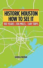 Historic Houston: How to See It : One Hundred Years and One Hundred Miles of...
