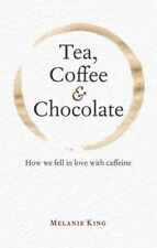Tea, Coffee & Chocolate: How We Fell in Love with Caffeine by Melanie King (Hard