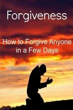 Forgiveness: How to Forgive Anyone in a Few Days : Forgiveness, Forgiveness...