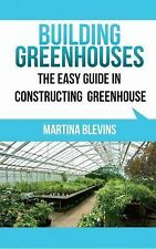 Building Greenhouses: the Easy Guide for Constructing Your Greenhouse :...