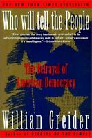 Who Will Tell the People : The Betrayal of American Democracy William Greider