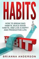 Habits : How to Break Bad Habits, Build Good Habits, and Live a Happy and...