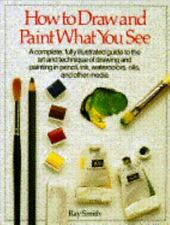 How to Draw and Paint What You See by Smith, Ray
