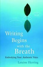 Writing Begins with the Breath : Embodying Your Authentic Voice by Laraine...