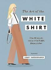 The Art of the White Shirt: Over 30 Ways to Wear a White T-Shirt, Blouse & Shirt
