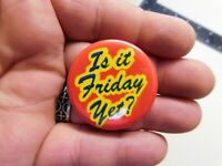 """Is It Friday Yet ? Vintage 1.57"""" Slogan/Saying Pin-Back Button NOS"""
