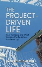 The Project-Driven Life: How to Figure Out What You Want to Be When You Grow Up