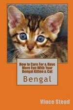How to Care for & Have More Fun with Your Bengal Kitten & Cat by Vince Stead...