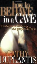 How to Behave in a Cave: It's What You In the Cave That Gets You Out of It by Ca