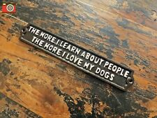 "A CAST METAL SIGN ""THE MORE I LEARN ABOUT PEOPLE THE MORE I LOVE MY DOGS"""
