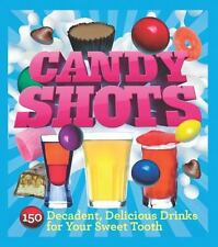 Candy Shots : 150 Decadent, Delicious Drinks for Your Sweet Tooth by Paul Knorr