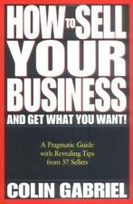 How to Sell Your Business - And Get What You Want!: A Pragmatic Guide With Revea