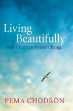Living Beautifully: with Uncertainty and Change - JOAN DUNCAN OLIVER PEMA CHODRO