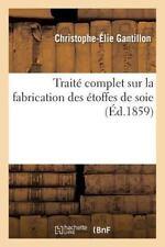 Traite Complet Sur la Fabrication des Etoffes de Soie by Gantillon-C-E (2016,...