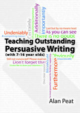 Teaching Outstanding Persuasive Writing: (with 7-16 Year Olds) by Alan Peat