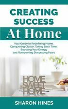 Creating Success at Home : Your Guide to Redefining Home, Conquering Clutter,...