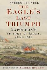 The Eagle's Last Triumph: Napoleon's Victory at Ligny, June 1815, , Uffindel, An