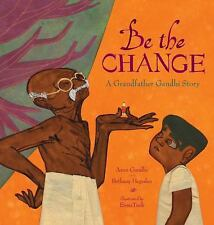 Be the Change : A Grandfather Gandhi Story by Bethany Hegedus and Arun Gandhi...