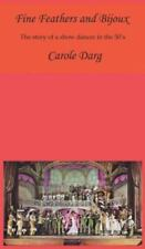 Fine Feathers and Bijoux : The Story of a Show Dancer in The 50's by Carole...