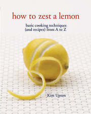How to Zest a Lemon: Basic Cooking Techniques (and Recipes) from A to Z, Kim Upt