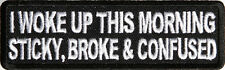 I WOKE UP THIS MORNING STICKY, BROKE & CONFUSED - IRON or SEW-ON PATCH
