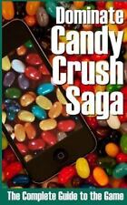 Dominate Candy Crush Saga: the Complete Guide to the Game by Nathan Perez...