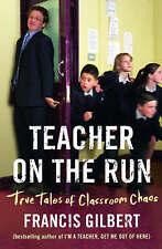 Teacher on the Run: True Tales of Classroom Chaos by Francis Gilbert...