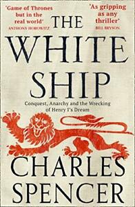 The White Ship: Conquest, Anarchy and the Wrecking of Hen... by Spencer, Charles