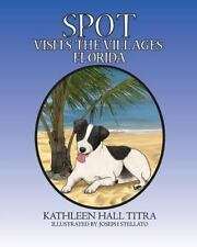 Spot Visits the Villages, Florida by Kathleen Titra (2016, Paperback)