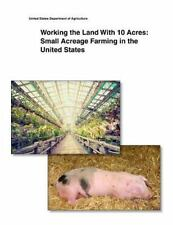 Working the Land with 10 Acres: Small Acreage Farming in the United States by...