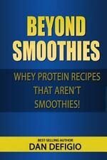 Beyond Smoothies : Whey Protein Recipes That Aren't Smoothies by Dan DeFigio...
