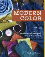 Modern Color Kim Eichler-Messmer An Illustrated Guide to Dyeing Fabric for Quilt