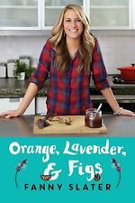 Orange, Lavender & Figs: Deliciously Different Recipes from a Passionate Eater,
