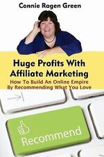 Huge Profits With Affiliate Marketing: How To Build An Online Empire By Recommen