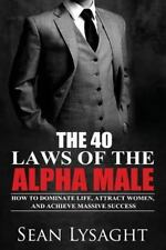 The 40 Laws of the Alpha Male : How to Dominate Life, Attract Women, and...