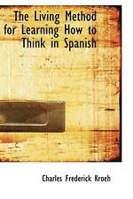 The Living Method for Learning How to Think in Spanish by Charles Frederick Kroe