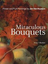 Miraculous Bouquets : Flower and Fruit Paintings by Jan Van Huysum by Anne T....