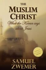 The Muslim Christ: What the Koran Says about Jesus by Samuel Zwemer (2016,...