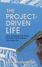 Project-Driven Life : How to Figure Out What You Want to Be When You Grow Up:...
