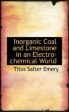 Inorganic Coal And Limestone In An Electro-Chemical World: By Titus Salter Emery